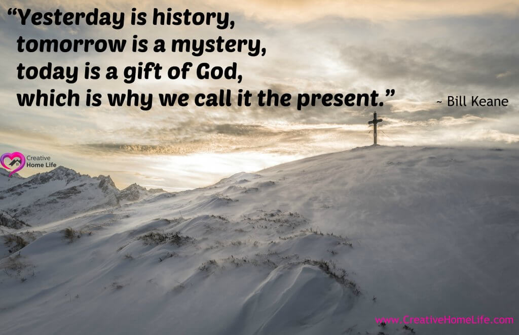 """Yesterday is history, tomorrow is a mystery, today is a gift of God, which is why we call it the present.""― Bill Keane"